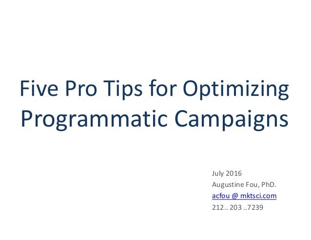 Five Pro Tips for Optimizing Programmatic Campaigns July 2016 Augustine Fou, PhD. acfou @ mktsci.com 212.. 203 ..7239