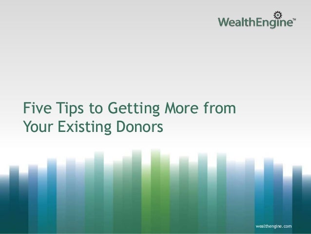 Five Tips to Getting More from Your Existing Donors  wealthengine.com  wealthengine.com 1