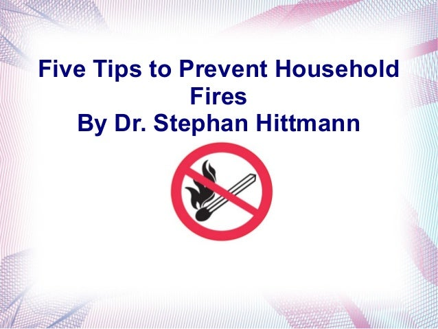 Five Tips to Prevent Household              Fires   By Dr. Stephan Hittmann