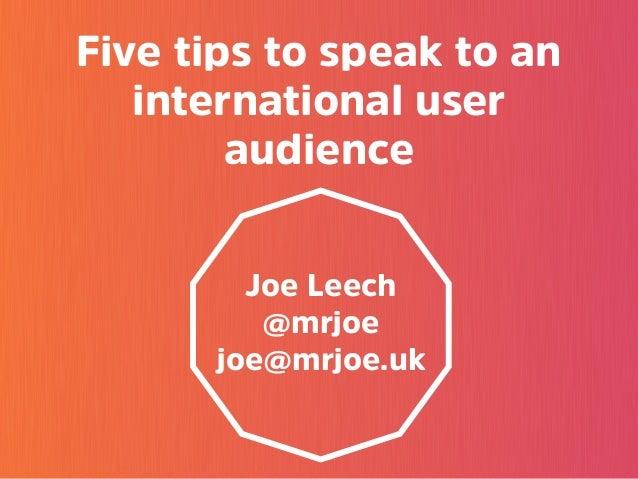 Five tips to speak to an international user audience Joe Leech @mrjoe joe@mrjoe.uk