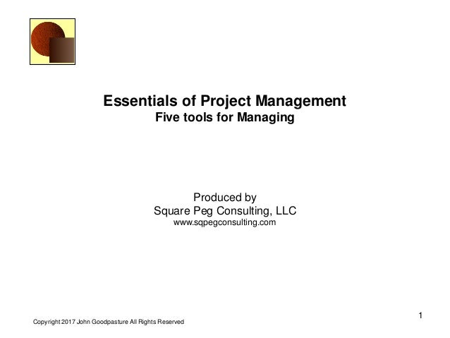 1 Copyright 2017 John Goodpasture All Rights Reserved Essentials of Project Management Five tools for Managing Produced by...