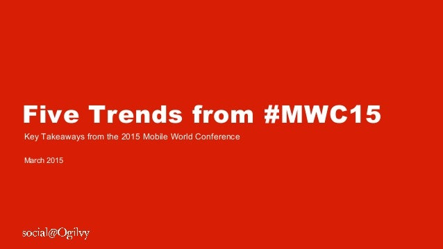 Five Trends from #MWC15 Key Takeaways from the 2015 Mobile World Conference March 2015