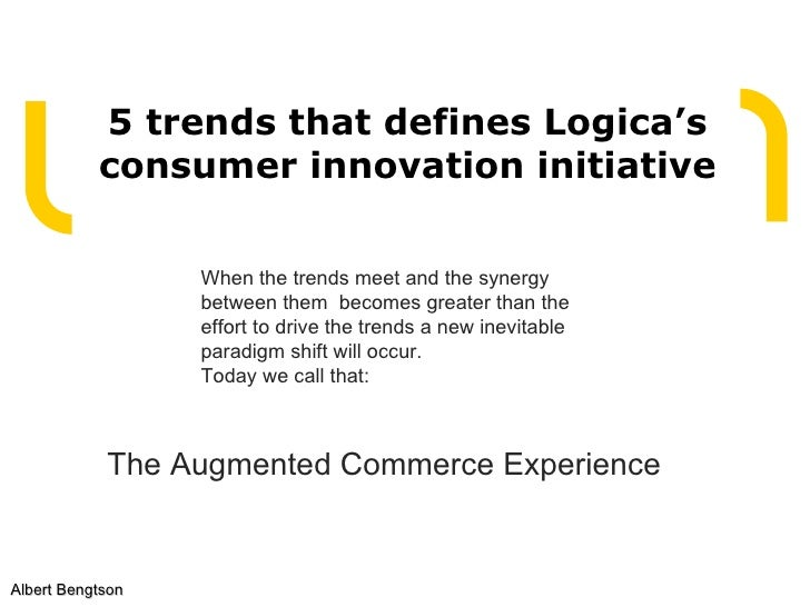 5 trends that defines Logica's consumer innovation initiative Albert Bengtson When the trends meet and the synergy between...