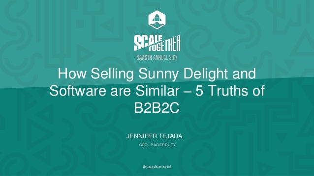 JENNIFER TEJADA CEO, PAGERDUTY #saastrannual How Selling Sunny Delight and Software are Similar – 5 Truths of B2B2C