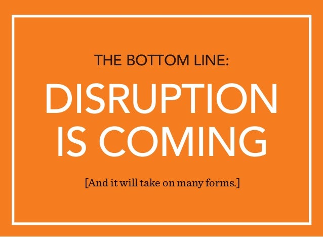 DISRUPTION IS COMING THE BOTTOM LINE: [And it will take on many forms.]