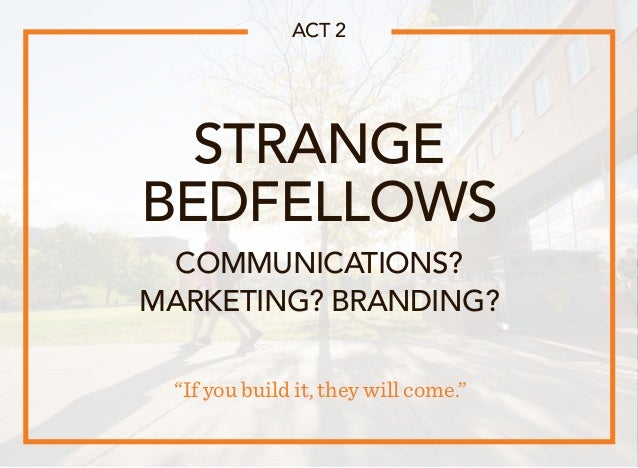 """STRANGE BEDFELLOWS """"If you build it, they will come."""" ACT 2 COMMUNICATIONS? MARKETING? BRANDING?"""