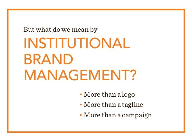 INSTITUTIONAL BRAND MANAGEMENT? • More than a logo • More than a tagline • More than a campaign But what do we mean by