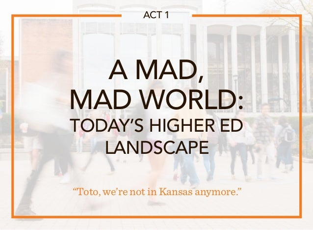 """A MAD, MAD WORLD: TODAY'S HIGHER ED LANDSCAPE """"Toto, we're not in Kansas anymore."""" ACT 1"""