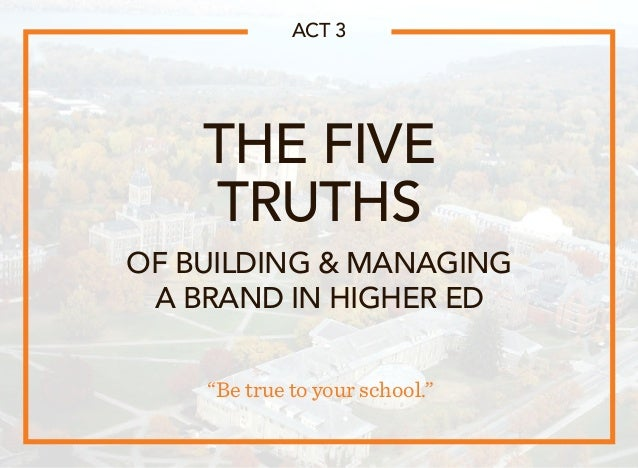 """THE FIVE TRUTHS """"Be true to your school."""" ACT 3 OF BUILDING  MANAGING A BRAND IN HIGHER ED"""