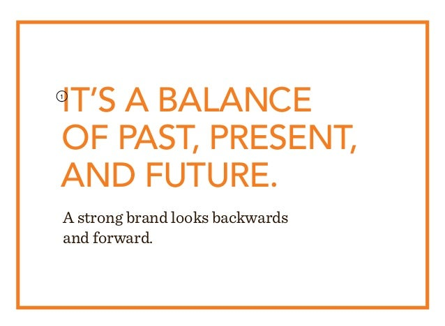 A strong brand looks backwards and forward. IT'S A BALANCE OF PAST, PRESENT, AND FUTURE. 1