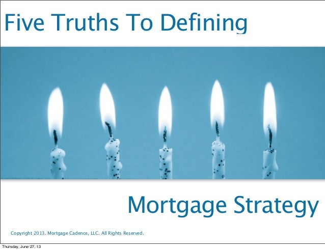 Five Truths To Defining Mortgage Strategy Copyright 2013. Mortgage Cadence, LLC. All Rights Reserved. Thursday, June 27, 13