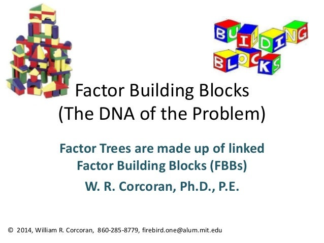 Factor Building Blocks (The DNA of the Problem) Factor Trees are made up of linked Factor Building Blocks (FBBs) W. R. Cor...