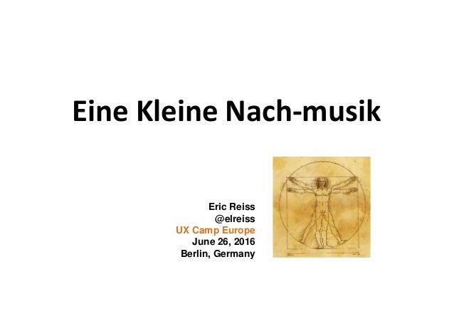 Eine Kleine Nach-musik Eric Reiss @elreiss UX Camp Europe June 26, 2016 Berlin, Germany