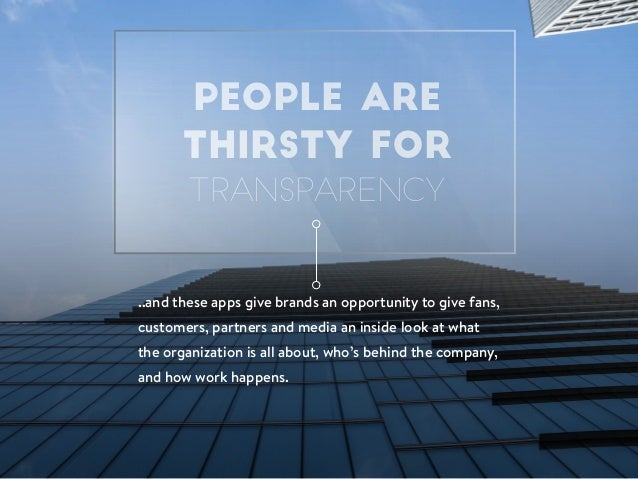 PEOPLE ARE THIRSTY FOR TRANSPARENCY ..and these apps give brands an opportunity to give fans, customers, partners and medi...