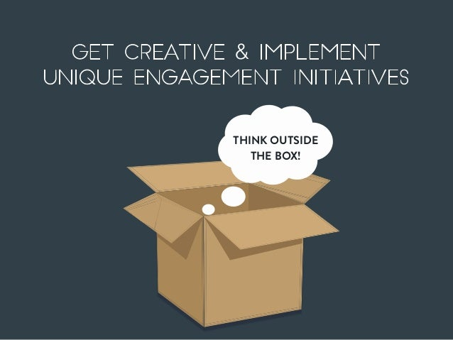 Get creative & implement unique engagement initiatives THINK OUTSIDE THE BOX!