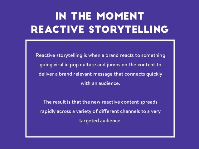 Reactive storytellingis when a brand reacts to something going viral in pop culture and jumps on the content to deliver a...