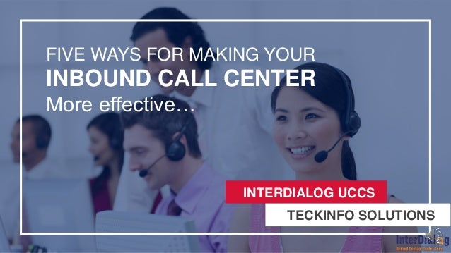 FIVE WAYS FOR MAKING YOUR INBOUND CALL CENTER More effective… INTERDIALOG UCCS INTERDIALOG UCCS TECKINFO SOLUTIONS