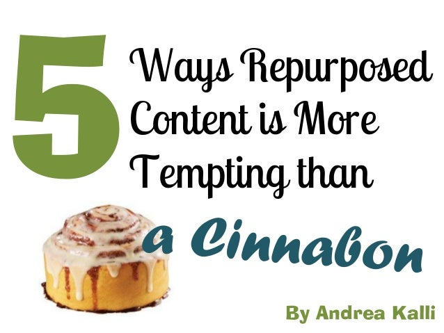 Ways RepurposedContent is MoreTempting thanBy Andrea Kalli