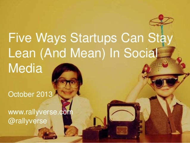 Five Ways Startups Can Stay Lean (And Mean) In Social Media October 2013 www.rallyverse.com @rallyverse