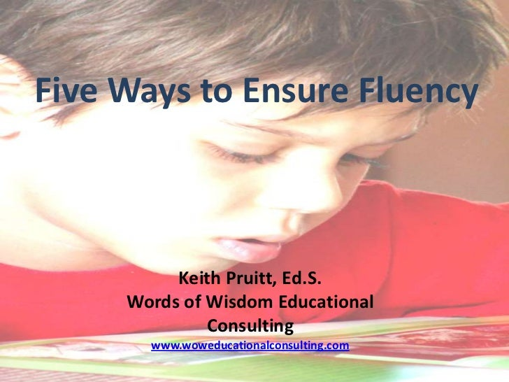 Five Ways to Ensure Fluency          Keith Pruitt, Ed.S.     Words of Wisdom Educational              Consulting       www...