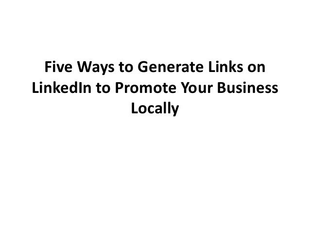 Five Ways to Generate Links onLinkedIn to Promote Your Business              Locally