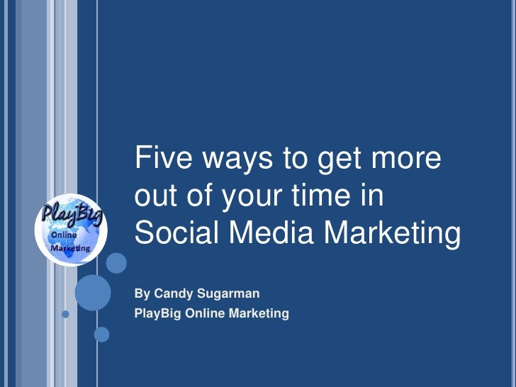 Five ways to get moreout of your time inSocial Media MarketingBy Candy SugarmanPlayBig Online Marketing