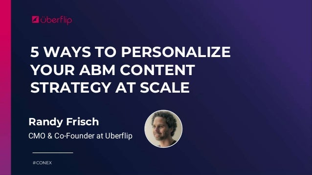 5 WAYS TO PERSONALIZE YOUR ABM CONTENT STRATEGY AT SCALE #CONEX Randy Frisch CMO & Co-Founder at Uberflip