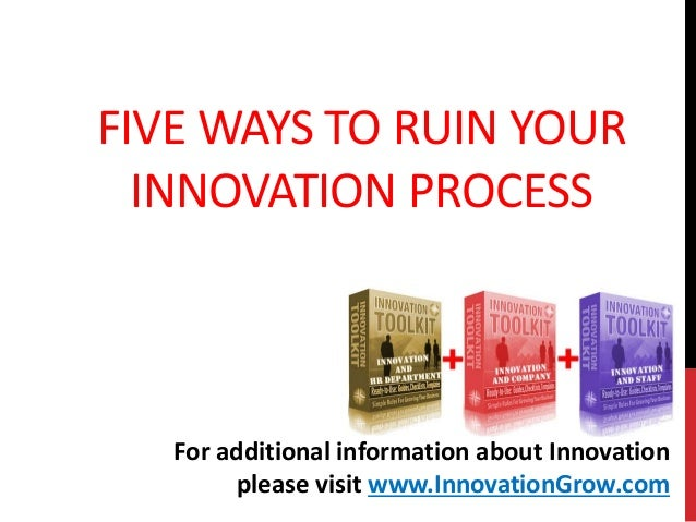 FIVE WAYS TO RUIN YOURINNOVATION PROCESSFor additional information about Innovationplease visit www.InnovationGrow.com