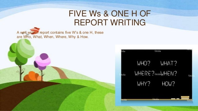 FIVE Ws & ONE H OF REPORT WRITING A well written report contains five W's & one H, these are Who, What, When, Where, Why &...