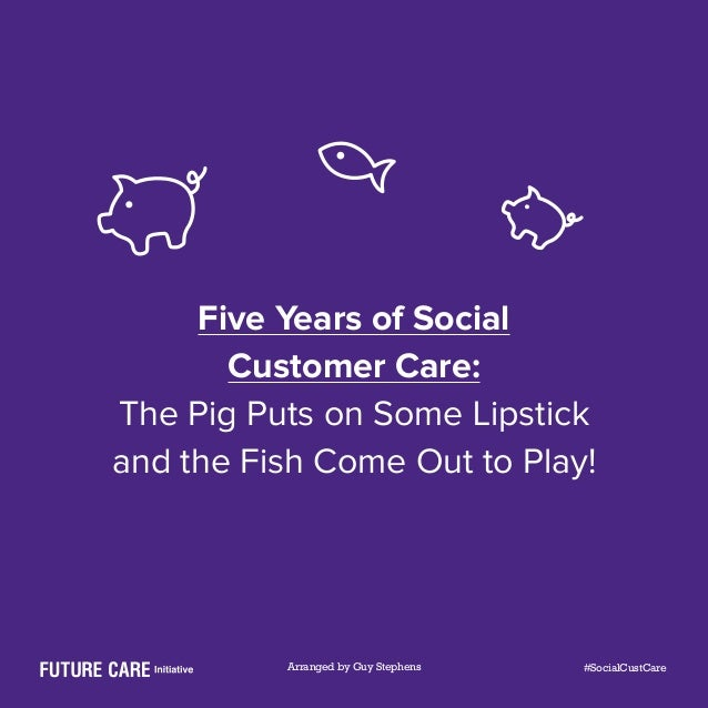 Five Years of Social Customer Care: The Pig Puts on Some Lipstick and the Fish Come Out to Play! Arranged by Guy Stephens ...