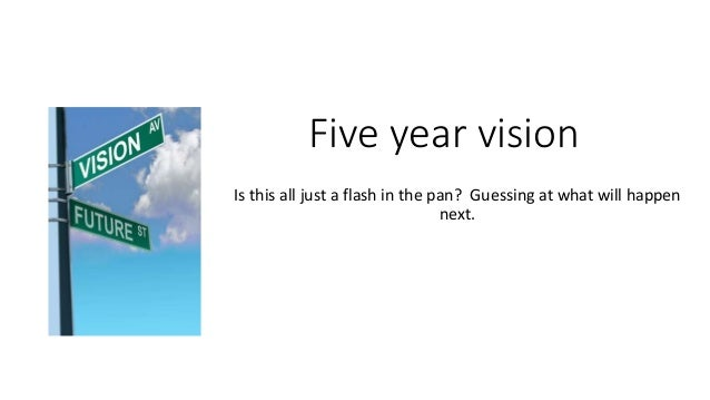 Five year vision Is this all just a flash in the pan? Guessing at what will happen next.