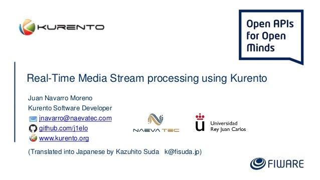 Real-Time Media Stream processing using Kurento Juan Navarro Moreno Kurento Software Developer jnavarro@naevatec.com githu...