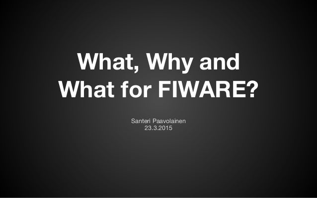 What, Why and  What for FIWARE? Santeri Paavolainen  23.3.2015