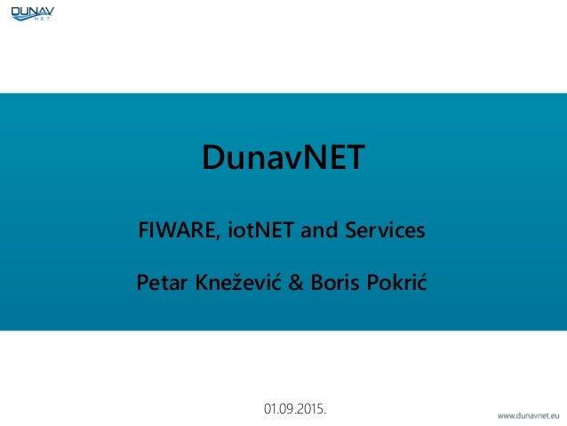 DunavNET FIWARE, iotNET and Services Petar Knežević & Boris Pokrić 01.09.2015.