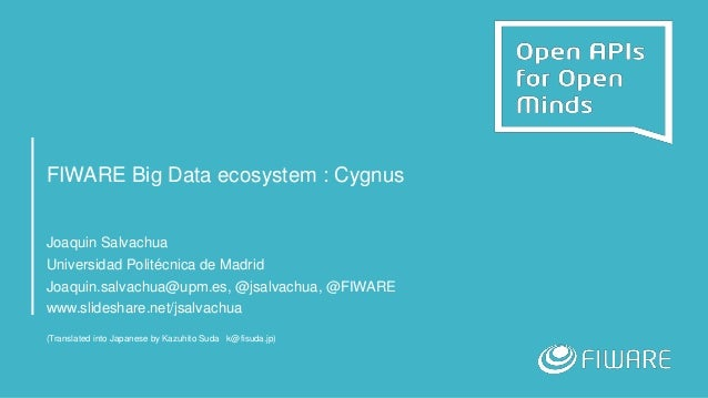 FIWARE Big Data ecosystem : Cygnus Joaquin Salvachua Universidad Politécnica de Madrid Joaquin.salvachua@upm.es, @jsalvach...