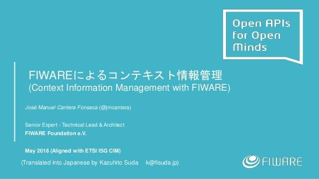 FIWAREによるコンテキスト情報管理 (Context Information Management with FIWARE) José Manuel Cantera Fonseca (@jmcantera) Senior Expert - ...