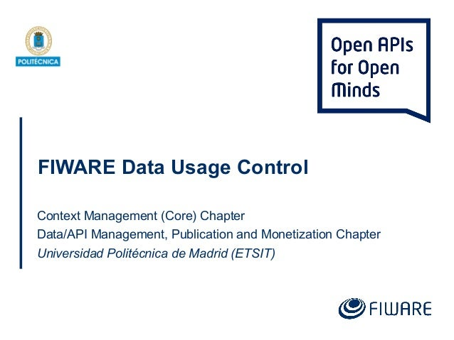 FIWARE Data Usage Control Context Management (Core) Chapter Data/API Management, Publication and Monetization Chapter Univ...