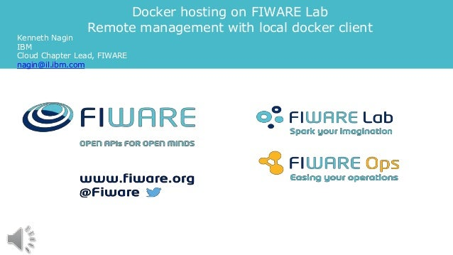 Docker hosting on FIWARE Lab Remote management with local docker client Kenneth Nagin IBM Cloud Chapter Lead, FIWARE nagin...