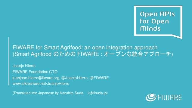 FIWARE for Smart Agrifood: an open integration approach (Smart Agrifood のための FIWARE : オープンな統合アプローチ) Juanjo Hierro FIWARE F...