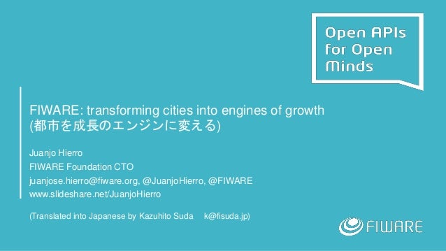 FIWARE: transforming cities into engines of growth (都市を成長のエンジンに変える) Juanjo Hierro FIWARE Foundation CTO juanjose.hierro@fi...