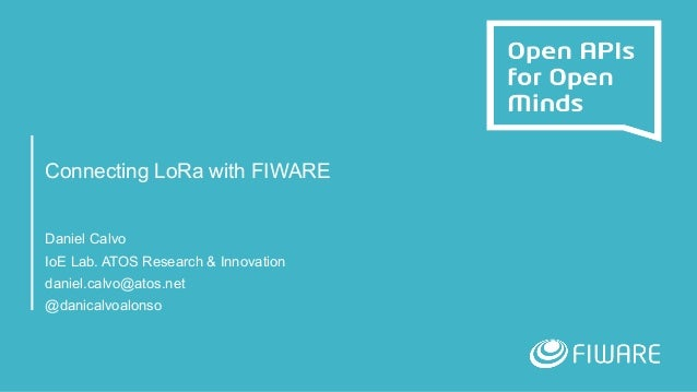 Connecting LoRa with FIWARE Daniel Calvo IoE Lab. ATOS Research & Innovation daniel.calvo@atos.net @danicalvoalonso