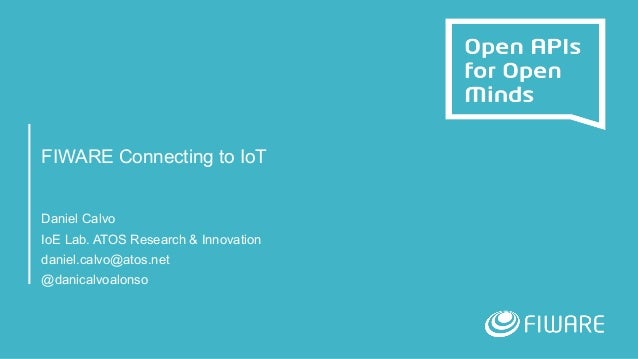 FIWARE Connecting to IoT Daniel Calvo IoE Lab. ATOS Research & Innovation daniel.calvo@atos.net @danicalvoalonso