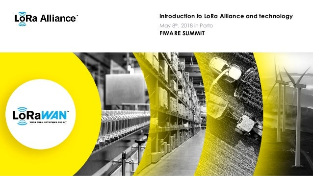 Introduction to LoRa Alliance and technology FIWARE SUMMIT May 8th, 2018 in Porto