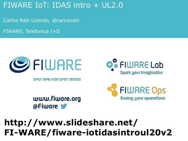 FIWARE IoT: IDAS intro + UL2.0 Carlos Ralli Ucendo, @carlosralli FIWARE, Telefonica I+D http://www.slideshare.net/ FI-WARE...