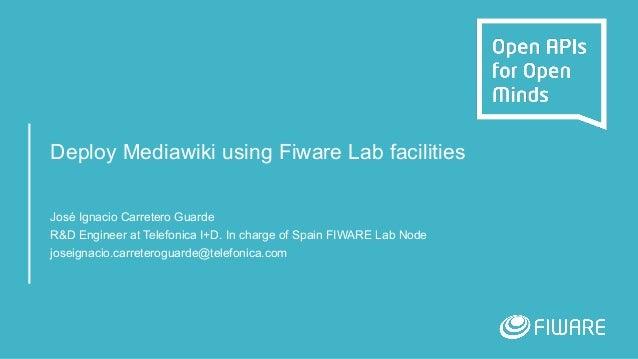 Deploy Mediawiki using Fiware Lab facilities José Ignacio Carretero Guarde R&D Engineer at Telefonica I+D. In charge of Sp...