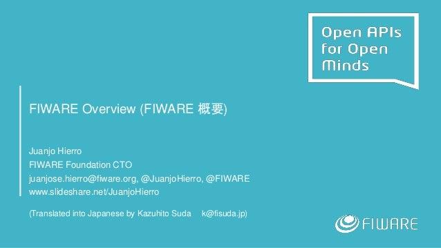 FIWARE Overview (FIWARE 概要) Juanjo Hierro FIWARE Foundation CTO juanjose.hierro@fiware.org, @JuanjoHierro, @FIWARE www.sli...