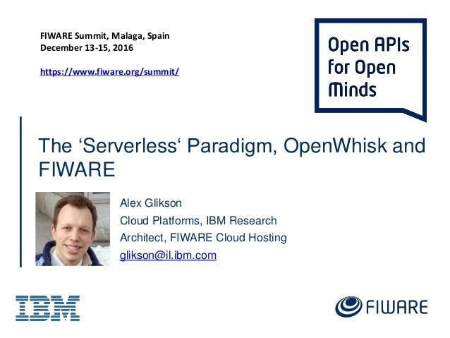 The 'Serverless' Paradigm, OpenWhisk and FIWARE Alex Glikson Cloud Platforms, IBM Research Architect, FIWARE Cloud Hosting...