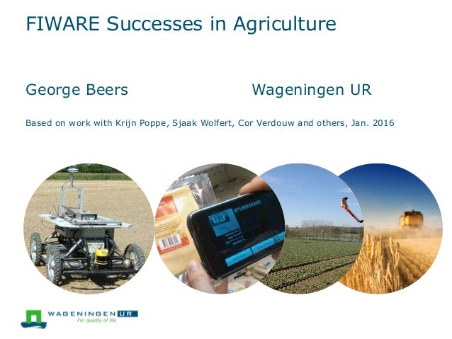 FIWARE Successes in Agriculture George Beers Wageningen UR Based on work with Krijn Poppe, Sjaak Wolfert, Cor Verdouw and ...