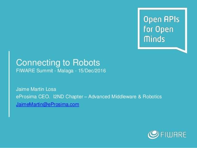 Connecting to Robots FIWARE Summit - Malaga - 15/Dec/2016 Jaime Martin Losa eProsima CEO. I2ND Chapter – Advanced Middlewa...