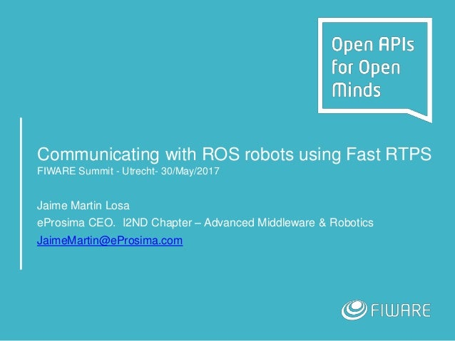 Communicating with ROS robots using Fast RTPS FIWARE Summit - Utrecht- 30/May/2017 Jaime Martin Losa eProsima CEO. I2ND Ch...